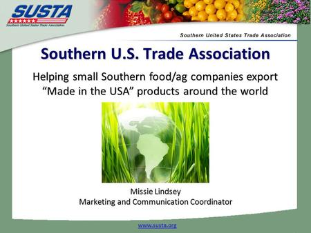 "Helping small Southern food/ag companies export ""Made in the USA"" products around the world www.susta.org Southern U.S. Trade Association Missie Lindsey."