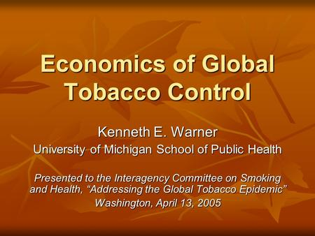 Economics of Global Tobacco Control Kenneth E. Warner University of Michigan School of Public Health Presented to the Interagency Committee on Smoking.