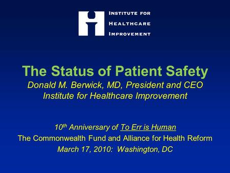 The Status of Patient Safety Donald M. Berwick, MD, President and CEO Institute for Healthcare Improvement 10 th Anniversary of To Err is Human The Commonwealth.