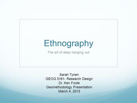 Ethnography The art of deep hanging out Sarah Tynen GEOG 5161- Research Design Dr. Ken Foote Geomethodology Presentation March 4, 2013.