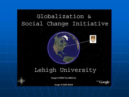 The Globalization and Social Change Initiative The Globalization and Social Change Initiative Began as College 2020 Initiative, led by Barbara Malt Began.