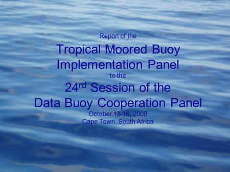 Report of the Tropical Moored Buoy Implementation Panel to the 24 rd Session of the Data Buoy Cooperation Panel October 13-16, 2008 Cape Town, South Africa.