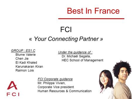 Best In France FCI « Your Connecting Partner » GROUP : ES1.C Blume Valerie Chen Jie El Kadi Khaled Karunakaran Kiran Raimon Lois Under the guidance of.