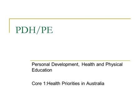 PDH/PE Personal <strong>Development</strong>, Health and Physical Education Core 1:Health Priorities in Australia.