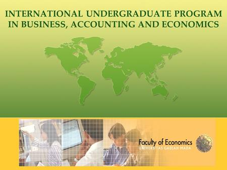 INTERNATIONAL UNDERGRADUATE PROGRAM IN BUSINESS, ACCOUNTING AND ECONOMICS.
