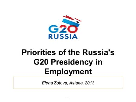 Elena Zotova, Astana, 2013 Priorities of the Russia's G20 Presidency in Employment 1.