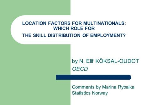 LOCATION FACTORS FOR MULTINATIONALS: WHICH ROLE FOR THE SKILL DISTRIBUTION OF EMPLOYMENT? by N. Elif KÖKSAL-OUDOT OECD Comments by Marina Rybalka Statistics.