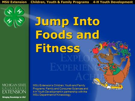 Jump Into Foods and Fitness MSU Extension's Children, Youth and Family Programs: Family and Consumer Sciences and 4-H Youth Development in partnership.