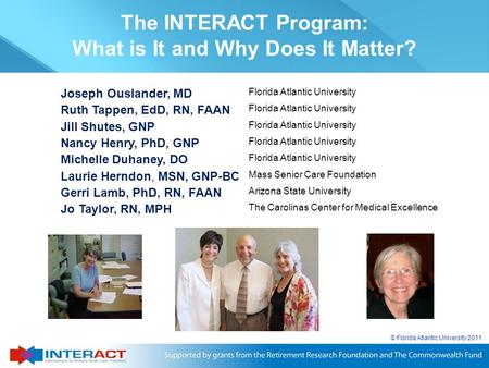 © Florida Atlantic University 2011 The INTERACT Program: What is It and Why Does It Matter? Joseph Ouslander, MD Florida Atlantic University Ruth Tappen,