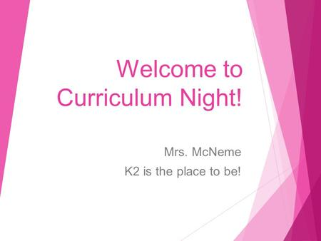 Welcome to Curriculum Night! Mrs. McNeme K2 is the place to be!