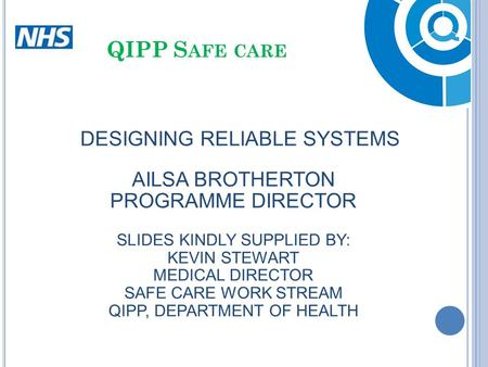 DESIGNING RELIABLE SYSTEMS AILSA BROTHERTON PROGRAMME DIRECTOR SLIDES KINDLY SUPPLIED BY: KEVIN STEWART MEDICAL DIRECTOR SAFE CARE WORK STREAM QIPP, DEPARTMENT.
