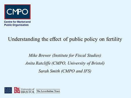 Centre for Market and Public Organisation Understanding the effect of public policy on fertility Mike Brewer (Institute for Fiscal Studies) Anita Ratcliffe.