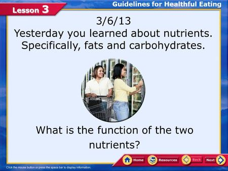 Lesson 3 3/6/13 Yesterday you learned about nutrients. Specifically, fats and carbohydrates. What is the function of the two nutrients? Guidelines for.
