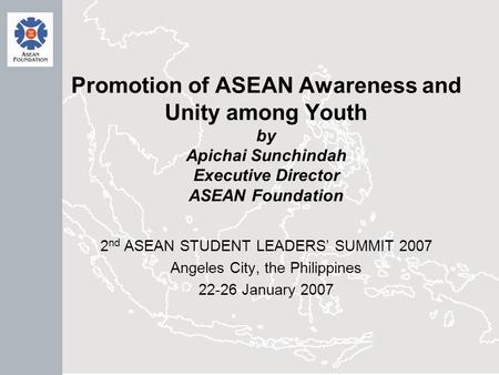 Promotion of ASEAN Awareness and Unity among Youth by Apichai Sunchindah Executive Director ASEAN Foundation 2 nd ASEAN STUDENT LEADERS' SUMMIT 2007 Angeles.