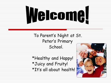 To Parent's Night at St. Peter's Primary School. *Healthy and Happy! *Juicy and Fruity! *It's all about health!