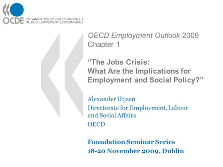 "OECD Employment Outlook 2009 Chapter 1 ""The Jobs Crisis: What Are the Implications for Employment and Social Policy?"" Alexander Hijzen Directorate for."