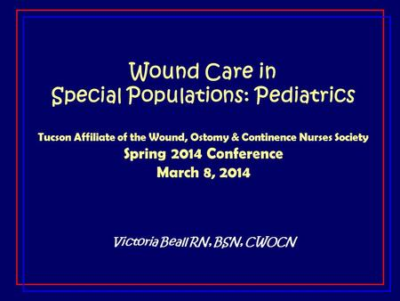 Wound Care in Special Populations: Pediatrics Tucson Affiliate of the Wound, Ostomy & Continence Nurses Society Spring 2014 Conference March 8, 2014 Victoria.