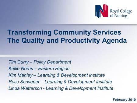 Transforming Community Services The Quality and Productivity Agenda Tim Curry – Policy Department Kellie Norris – Eastern Region Kim Manley – Learning.