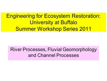 Engineering for Ecosystem Restoration: University at Buffalo Summer Workshop Series 2011 River Processes, Fluvial Geomorphology and Channel Processes.