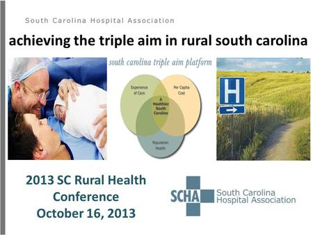 Achieving the triple aim in rural south carolina 2013 SC Rural Health Conference October 16, 2013.