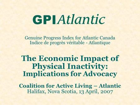Genuine Progress Index for Atlantic Canada Indice de progrès véritable - Atlantique The Economic Impact of Physical Inactivity: Implications for Advocacy.