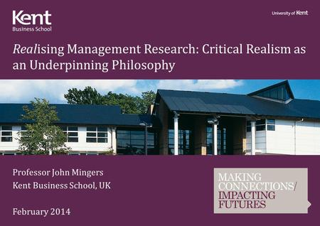 Realising Management Research: Critical Realism as an Underpinning Philosophy Professor John Mingers Kent Business School, UK February 2014.