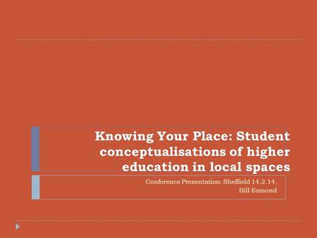 Knowing Your Place: Student conceptualisations of higher education in local spaces Conference Presentation: Sheffield 14.2.14. Bill Esmond.