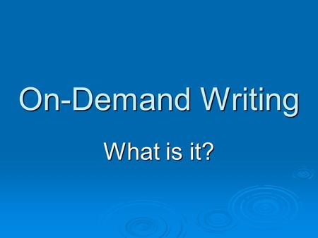 On-Demand Writing What is it? On-Demand Writing is…  Part of tests given at the end of the school year.  It tests your writing skills.  You are given.
