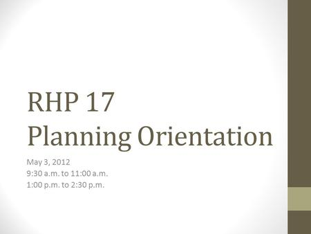RHP 17 Planning Orientation May 3, 2012 9:30 a.m. to 11:00 a.m. 1:00 p.m. to 2:30 p.m.