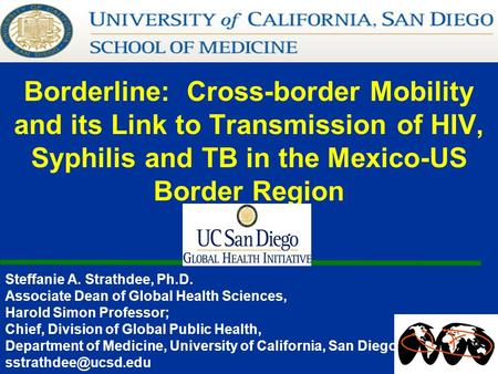Borderline: Cross-border Mobility and its Link to Transmission of HIV, Syphilis and TB in the Mexico-US Border Region Steffanie A. Strathdee, Ph.D. Associate.