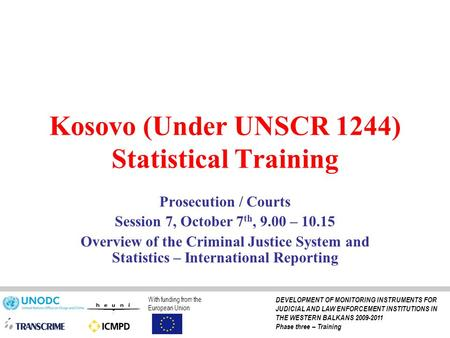 Kosovo (Under UNSCR 1244) Statistical Training Prosecution / Courts Session 7, October 7 th, 9.00 – 10.15 Overview of the Criminal Justice System and Statistics.