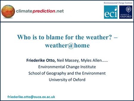 Who is to blame for the weather? – Friederike Otto, Neil Massey, Myles Allen…… Environmental Change Institute School of Geography and the.