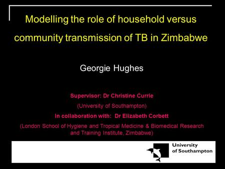 Modelling the role of household versus community transmission of TB in Zimbabwe Georgie Hughes Supervisor: Dr Christine Currie (University of Southampton)
