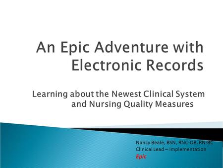 Learning about the Newest Clinical System and Nursing Quality Measures Nancy Beale, BSN, RNC-OB, RN-BC Clinical Lead – Implementation Epic.