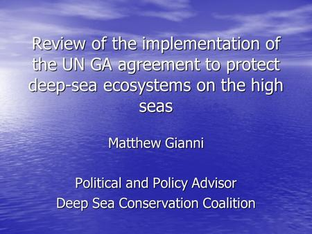Review of the implementation of the UN GA agreement to protect deep-sea ecosystems on the high seas Matthew Gianni Political and Policy Advisor Deep Sea.