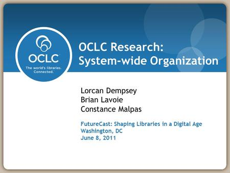OCLC Research: System-wide Organization Lorcan Dempsey Brian Lavoie Constance Malpas FutureCast: Shaping Libraries in a Digital Age Washington, DC June.