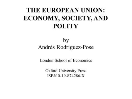 By Andrés Rodríguez-Pose London School of Economics Oxford University Press ISBN 0-19-874286-X THE EUROPEAN UNION: ECONOMY, SOCIETY, AND POLITY.