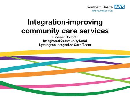 Integration-improving community care services Eleanor Corbett Integrated Community Lead Lymington Integrated Care Team.