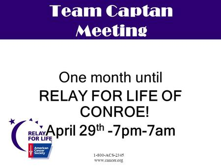 1-800-ACS-2345 www.cancer.org Team Captan Meeting One month until RELAY FOR LIFE OF CONROE! April 29 th -7pm-7am.