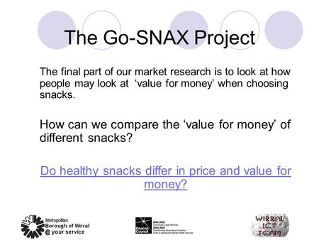 The Go-SNAX Project The final part of our market research is to look at how people may look at 'value for money' when choosing snacks. How can we compare.