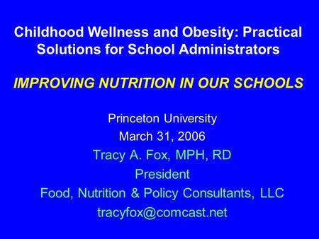 Childhood Wellness and Obesity: Practical Solutions for School Administrators IMPROVING NUTRITION IN OUR SCHOOLS Princeton University March 31, 2006 Tracy.