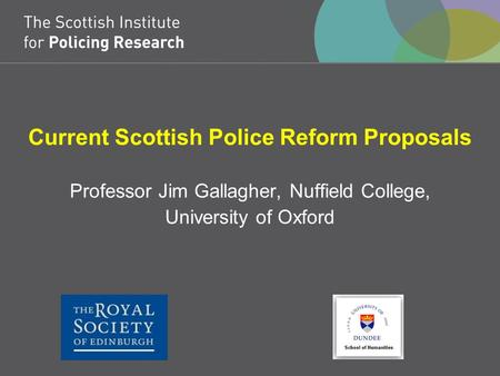 Current Scottish Police Reform Proposals Professor Jim Gallagher, Nuffield College, University of Oxford.