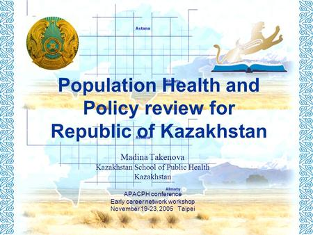 Population Health and Policy review for Republic of Kazakhstan Madina Takenova Kazakhstan School of Public Health Kazakhstan APACPH conference Early career.