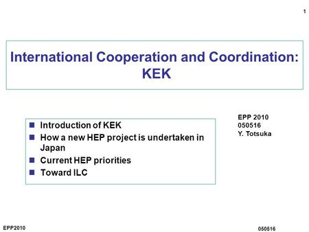 1 EPP2010 050516 International Cooperation and Coordination: KEK Introduction of KEK How a new HEP project is undertaken in Japan Current HEP priorities.