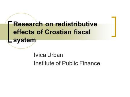 Research on redistributive effects of Croatian fiscal system Ivica Urban Institute of Public Finance.