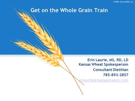 © 2009, General Mills, Inc. Get on the Whole Grain Train Erin Laurie, MS, RD, LD Kansas Wheat Spokesperson Consultant Dietitian 785-893-2857