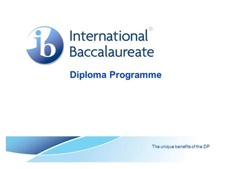 Diploma Programme The unique benefits of the DP. © International Baccalaureate Organization 2007 Contents  IB mission statement  Learner profile  What.
