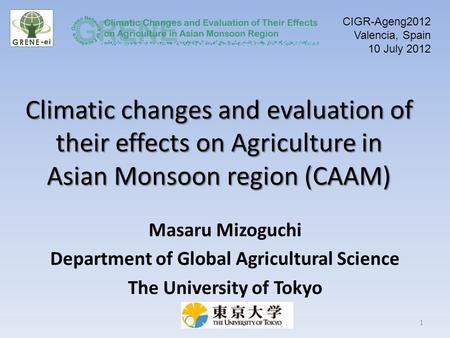 Climatic changes and evaluation of their effects on Agriculture in Asian Monsoon region (CAAM) Masaru Mizoguchi Department of Global Agricultural Science.