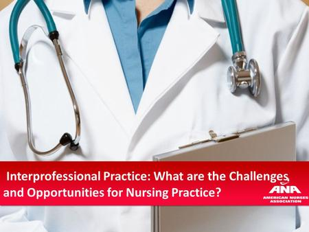 Interprofessional Practice: What are the Challenges and Opportunities for Nursing Practice?