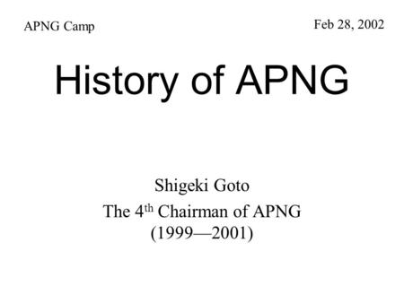 History of APNG Shigeki Goto The 4 th Chairman of APNG (1999—2001) APNG Camp Feb 28, 2002.